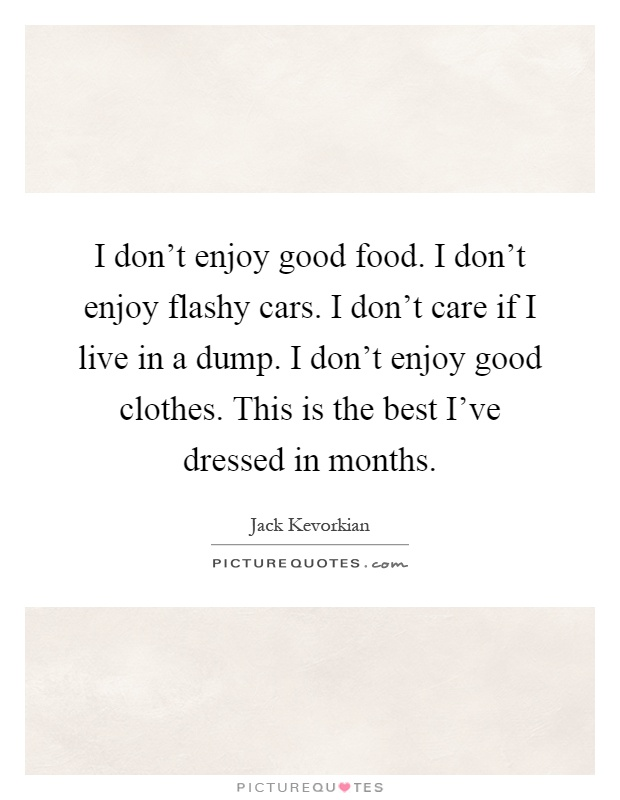 I don't enjoy good food. I don't enjoy flashy cars. I don't care if I live in a dump. I don't enjoy good clothes. This is the best I've dressed in months Picture Quote #1
