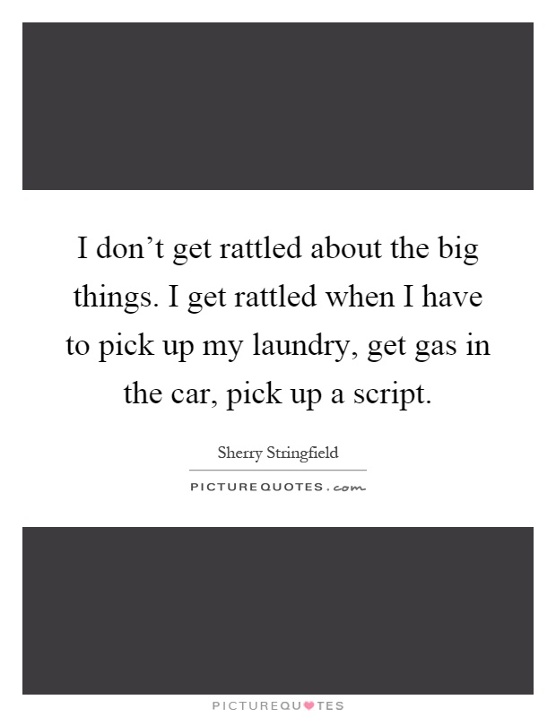 I don't get rattled about the big things. I get rattled when I have to pick up my laundry, get gas in the car, pick up a script Picture Quote #1