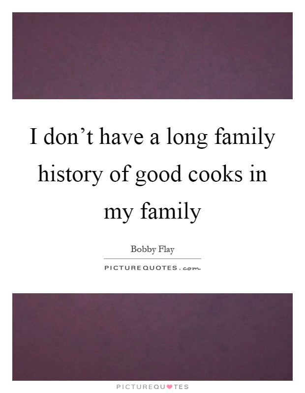 I don't have a long family history of good cooks in my family Picture Quote #1