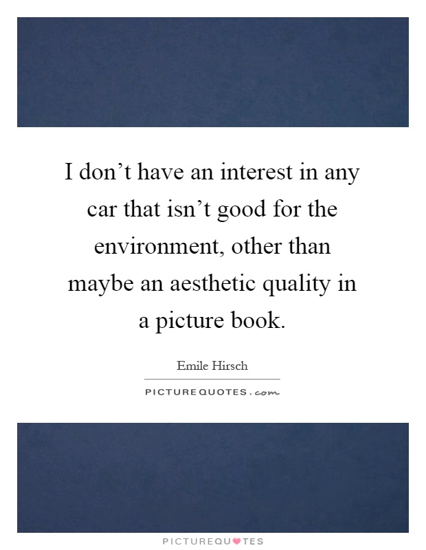 I don't have an interest in any car that isn't good for the environment, other than maybe an aesthetic quality in a picture book Picture Quote #1