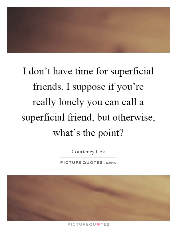 I don't have time for superficial friends. I suppose if you're really lonely you can call a superficial friend, but otherwise, what's the point? Picture Quote #1