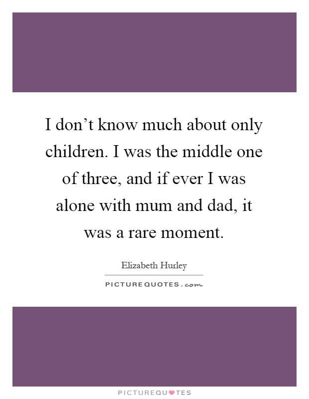 I don't know much about only children. I was the middle one of three, and if ever I was alone with mum and dad, it was a rare moment Picture Quote #1