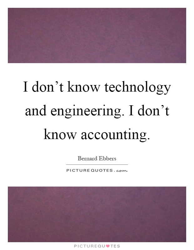 I don't know technology and engineering. I don't know accounting Picture Quote #1