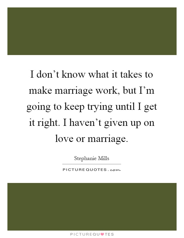 I don't know what it takes to make marriage work, but I'm going to keep trying until I get it right. I haven't given up on love or marriage Picture Quote #1
