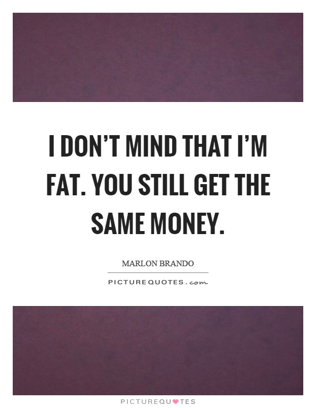 I don't mind that I'm fat. You still get the same money Picture Quote #1