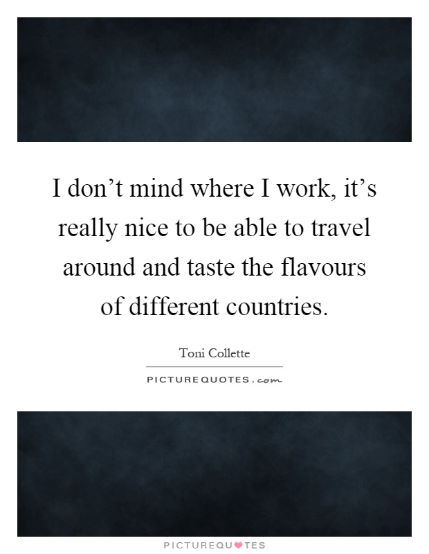 I don't mind where I work, it's really nice to be able to travel around and taste the flavours of different countries Picture Quote #1