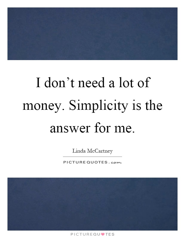 I don't need a lot of money. Simplicity is the answer for me Picture Quote #1