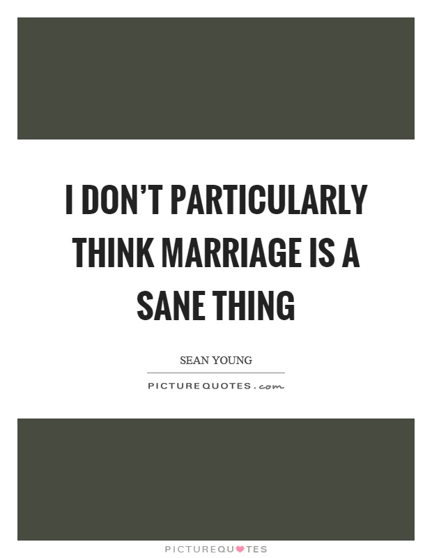 I don't particularly think marriage is a sane thing Picture Quote #1