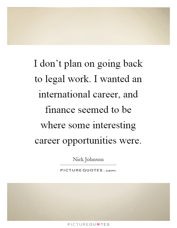 I don't plan on going back to legal work. I wanted an international career, and finance seemed to be where some interesting career opportunities were Picture Quote #1