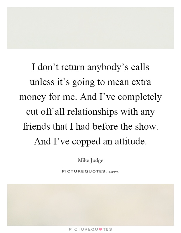 I don't return anybody's calls unless it's going to mean extra money for me. And I've completely cut off all relationships with any friends that I had before the show. And I've copped an attitude Picture Quote #1