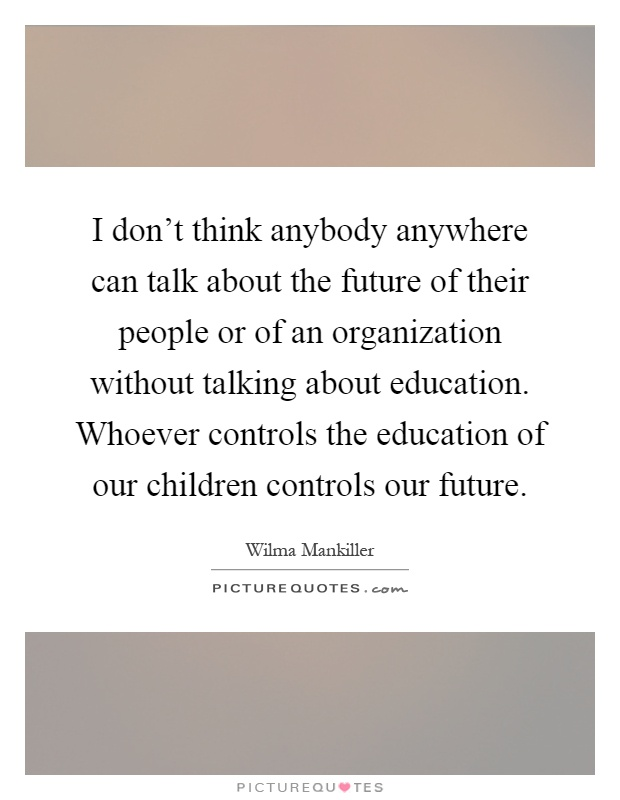 I don't think anybody anywhere can talk about the future of their people or of an organization without talking about education. Whoever controls the education of our children controls our future Picture Quote #1