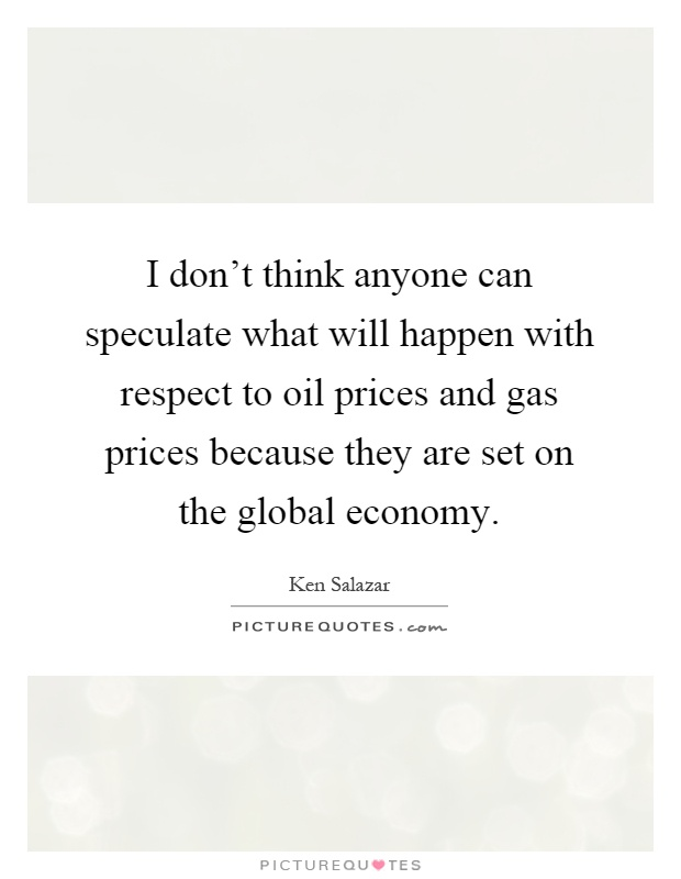 I don't think anyone can speculate what will happen with respect to oil prices and gas prices because they are set on the global economy Picture Quote #1
