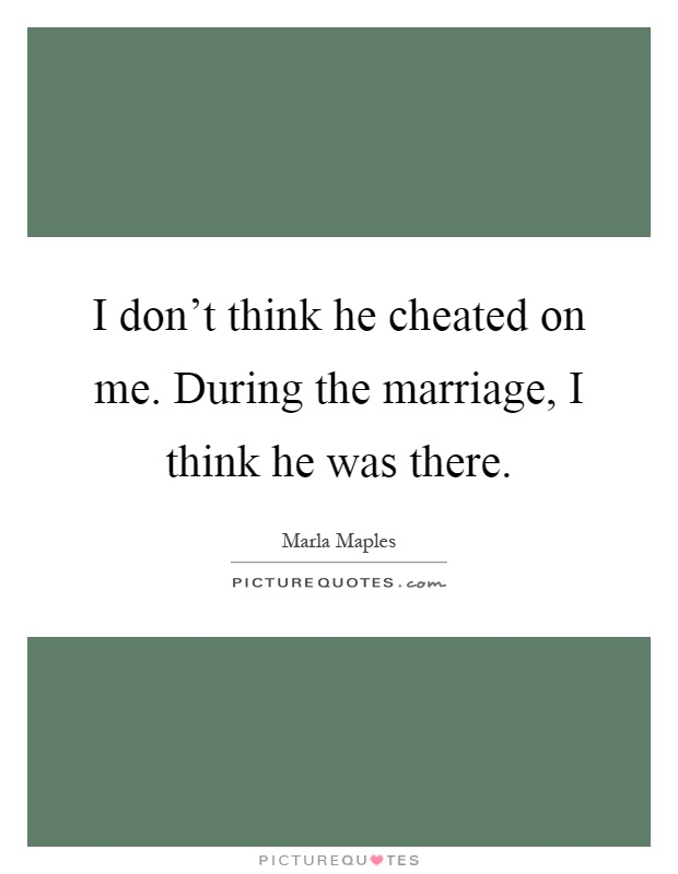 I don't think he cheated on me. During the marriage, I think he was there Picture Quote #1
