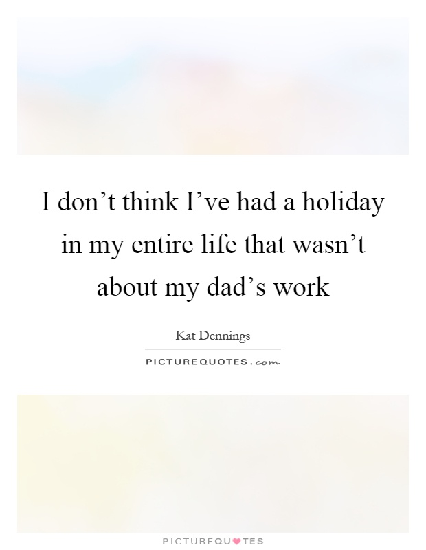 I don't think I've had a holiday in my entire life that wasn't about my dad's work Picture Quote #1