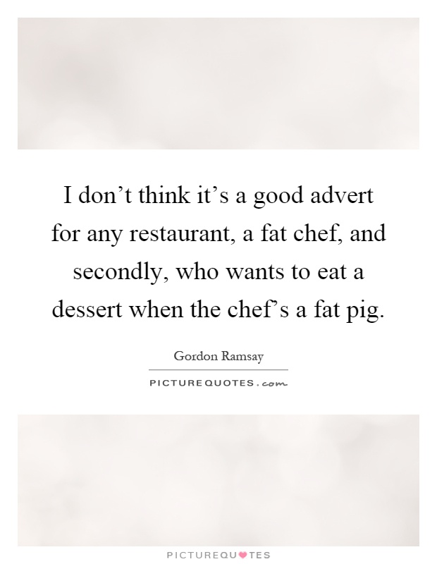 I don't think it's a good advert for any restaurant, a fat chef, and secondly, who wants to eat a dessert when the chef's a fat pig Picture Quote #1