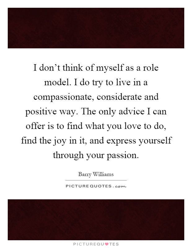 I don't think of myself as a role model. I do try to live in a compassionate, considerate and positive way. The only advice I can offer is to find what you love to do, find the joy in it, and express yourself through your passion Picture Quote #1