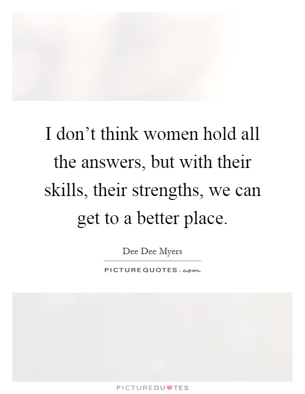 I don't think women hold all the answers, but with their skills, their strengths, we can get to a better place Picture Quote #1