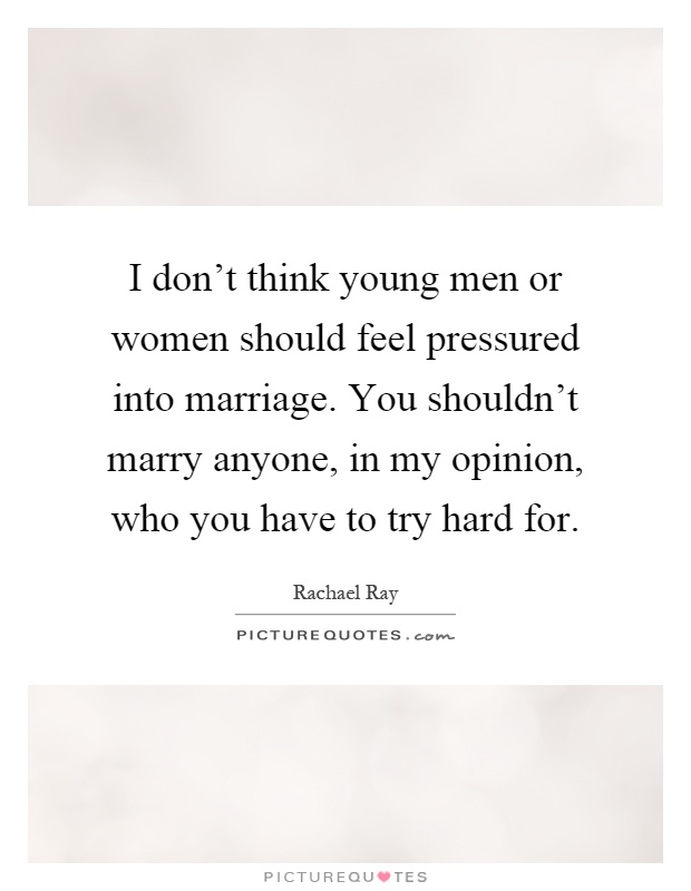 I don't think young men or women should feel pressured into marriage. You shouldn't marry anyone, in my opinion, who you have to try hard for Picture Quote #1