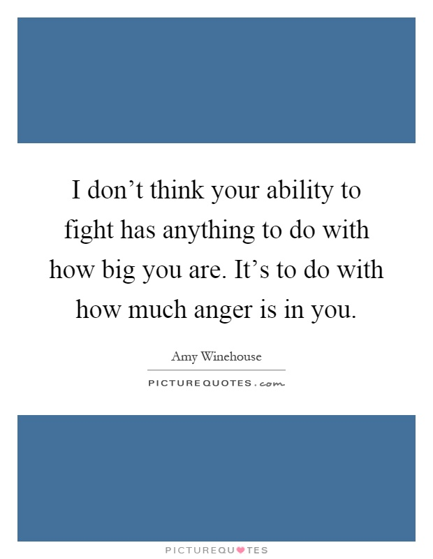 I don't think your ability to fight has anything to do with how big you are. It's to do with how much anger is in you Picture Quote #1