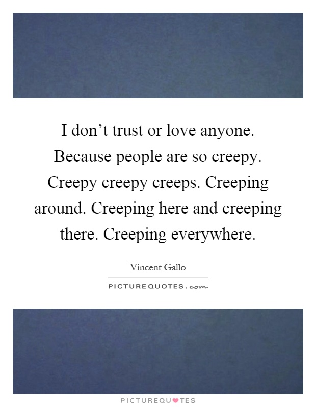 I don't trust or love anyone. Because people are so creepy. Creepy creepy creeps. Creeping around. Creeping here and creeping there. Creeping everywhere Picture Quote #1