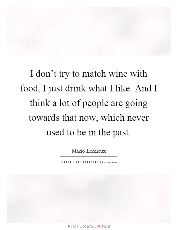 I don't try to match wine with food, I just drink what I like. And I think a lot of people are going towards that now, which never used to be in the past Picture Quote #1