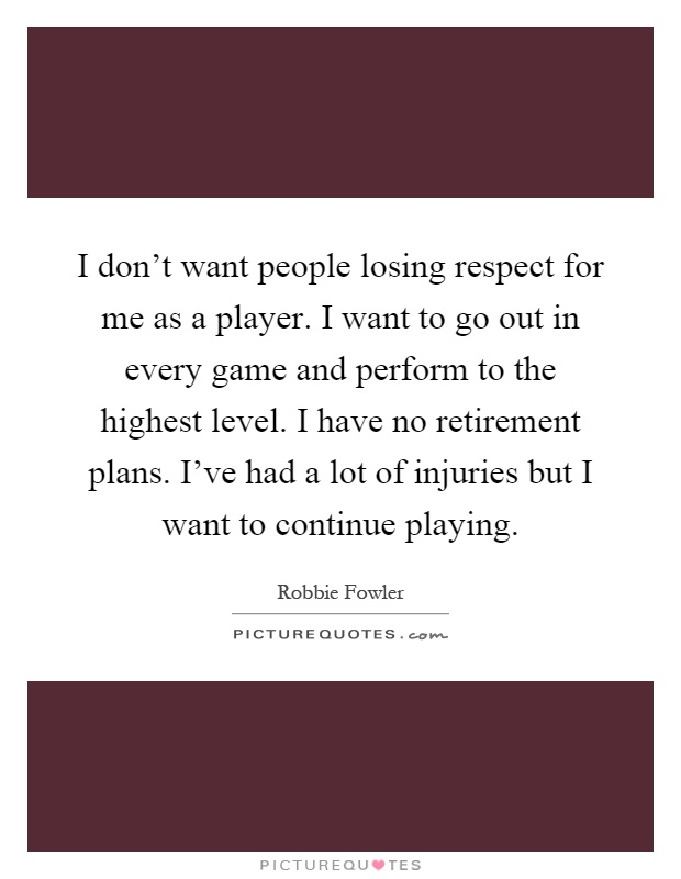 I don't want people losing respect for me as a player. I want to go out in every game and perform to the highest level. I have no retirement plans. I've had a lot of injuries but I want to continue playing Picture Quote #1