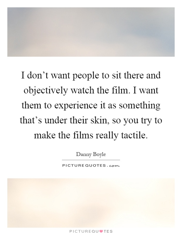I don't want people to sit there and objectively watch the film. I want them to experience it as something that's under their skin, so you try to make the films really tactile Picture Quote #1