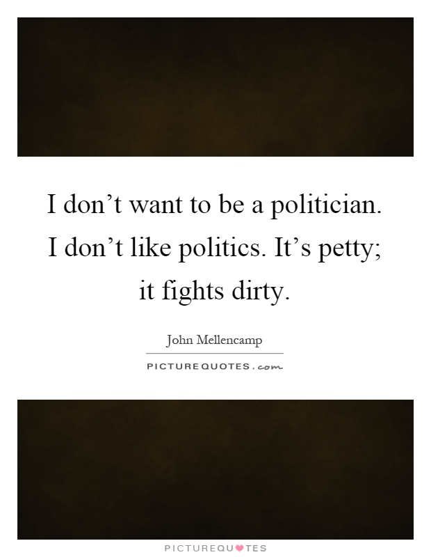 I don't want to be a politician. I don't like politics. It's petty; it fights dirty Picture Quote #1
