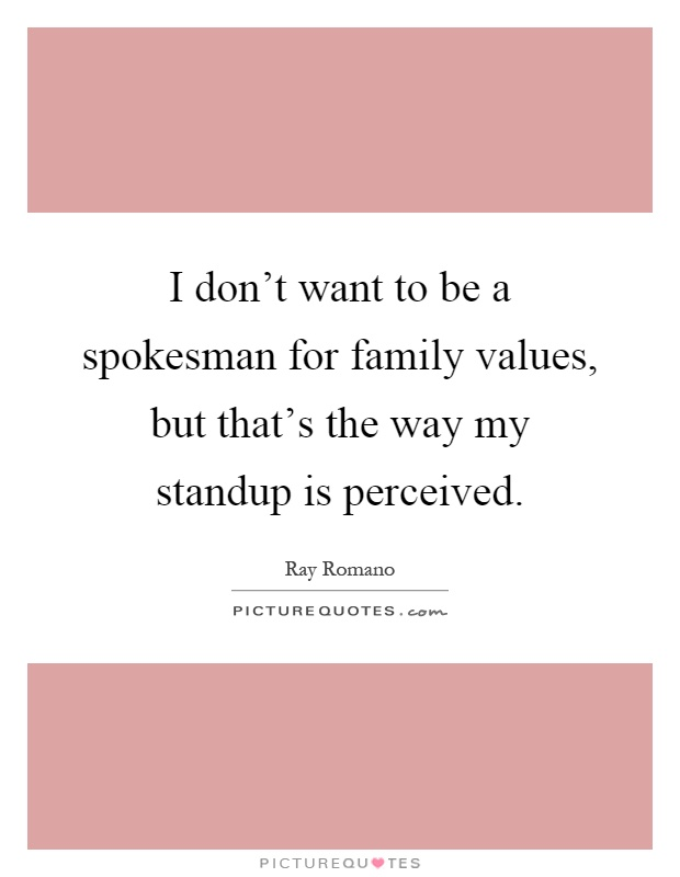 I don't want to be a spokesman for family values, but that's the way my standup is perceived Picture Quote #1