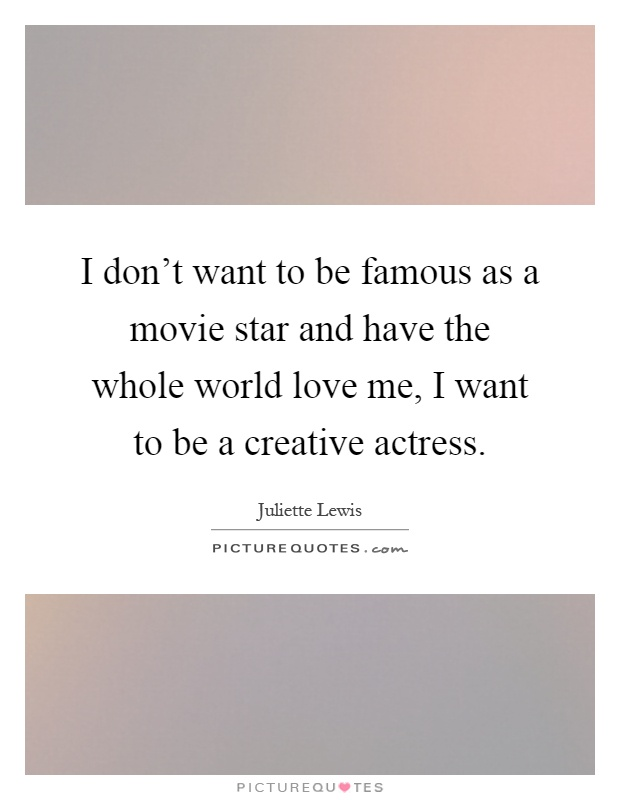 I don't want to be famous as a movie star and have the whole world love me, I want to be a creative actress Picture Quote #1