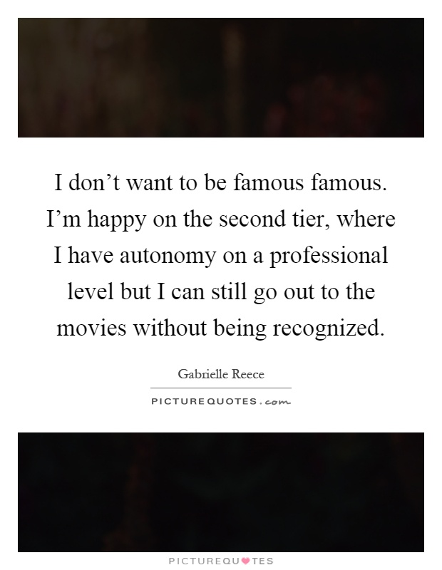 I don't want to be famous famous. I'm happy on the second tier, where I have autonomy on a professional level but I can still go out to the movies without being recognized Picture Quote #1