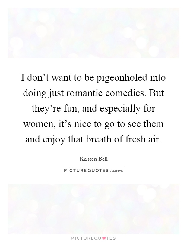 I don't want to be pigeonholed into doing just romantic comedies. But they're fun, and especially for women, it's nice to go to see them and enjoy that breath of fresh air Picture Quote #1