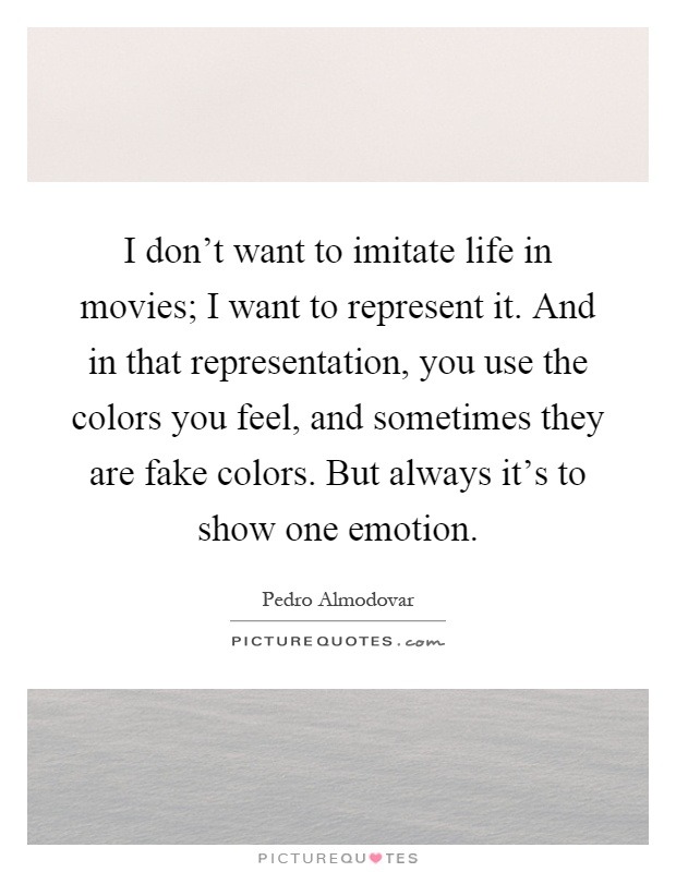 I don't want to imitate life in movies; I want to represent it. And in that representation, you use the colors you feel, and sometimes they are fake colors. But always it's to show one emotion Picture Quote #1