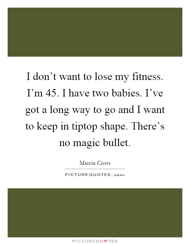 I don't want to lose my fitness. I'm 45. I have two babies. I've got a long way to go and I want to keep in tiptop shape. There's no magic bullet Picture Quote #1