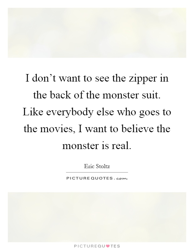 I don't want to see the zipper in the back of the monster suit. Like everybody else who goes to the movies, I want to believe the monster is real Picture Quote #1
