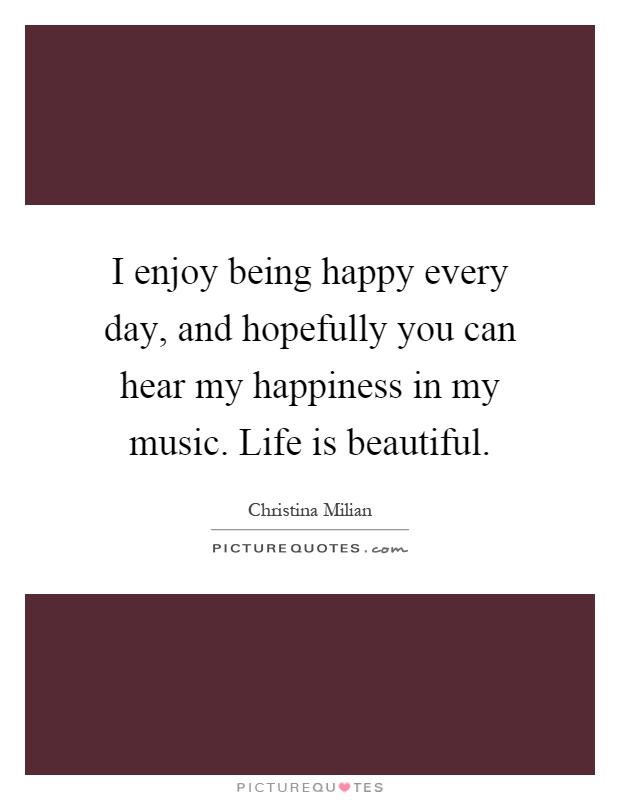 I enjoy being happy every day, and hopefully you can hear my happiness in my music. Life is beautiful Picture Quote #1