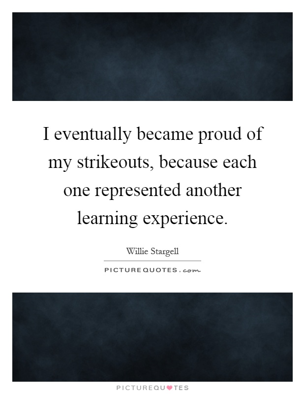 I eventually became proud of my strikeouts, because each one represented another learning experience Picture Quote #1