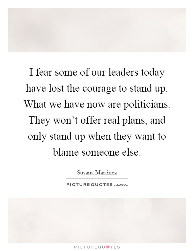 I fear some of our leaders today have lost the courage to stand up. What we have now are politicians. They won't offer real plans, and only stand up when they want to blame someone else Picture Quote #1