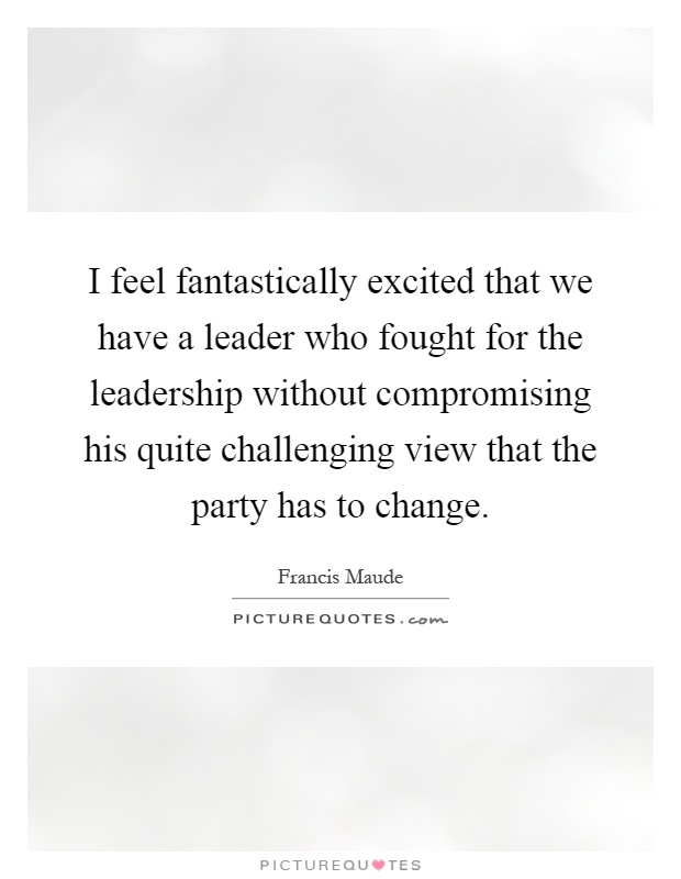 I feel fantastically excited that we have a leader who fought for the leadership without compromising his quite challenging view that the party has to change Picture Quote #1