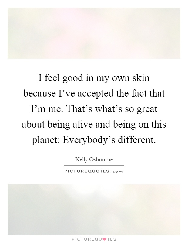 I feel good in my own skin because I've accepted the fact that I'm me. That's what's so great about being alive and being on this planet: Everybody's different Picture Quote #1