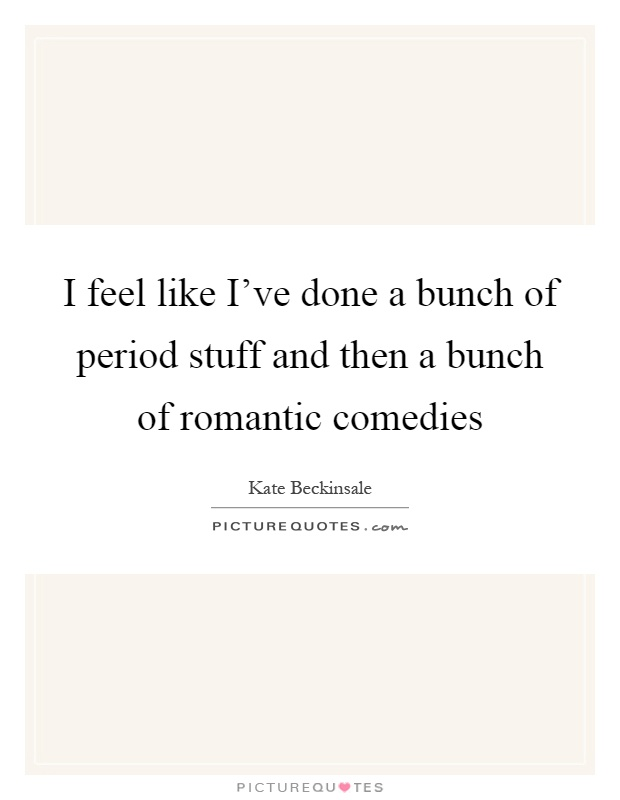 I feel like I've done a bunch of period stuff and then a bunch of romantic comedies Picture Quote #1