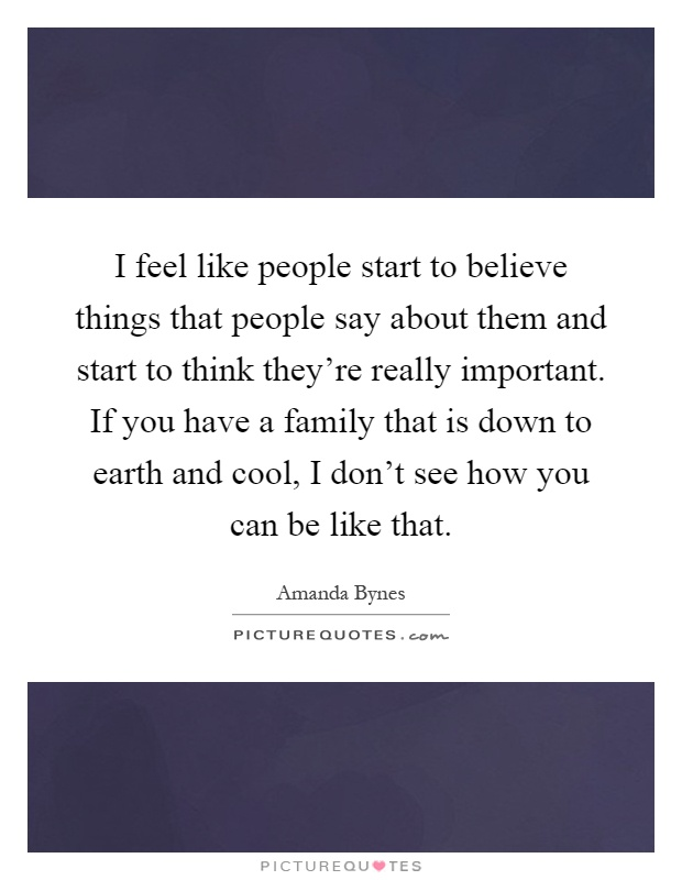 I feel like people start to believe things that people say about them and start to think they're really important. If you have a family that is down to earth and cool, I don't see how you can be like that Picture Quote #1