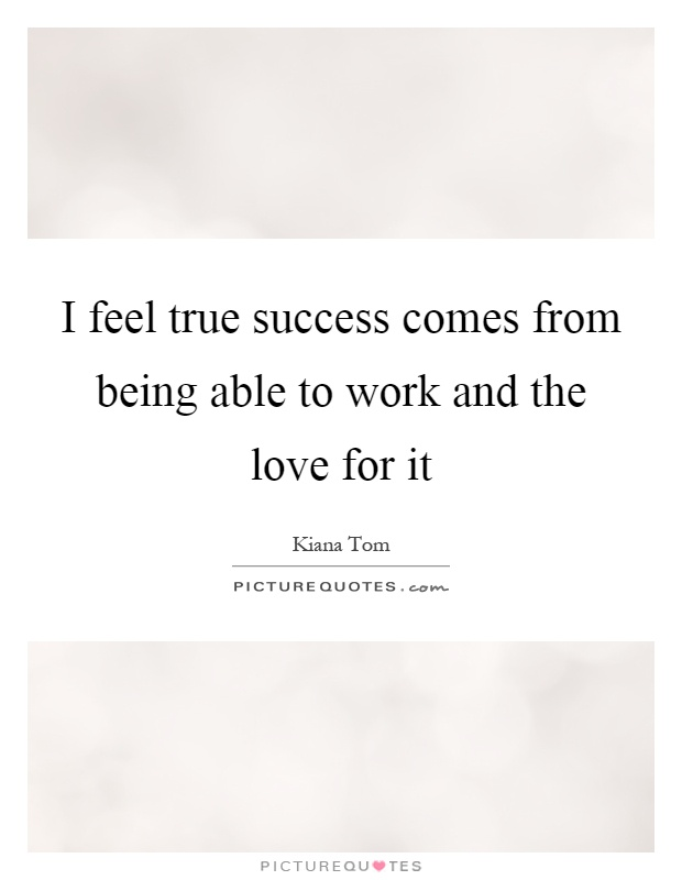 I feel true success comes from being able to work and the love for it Picture Quote #1