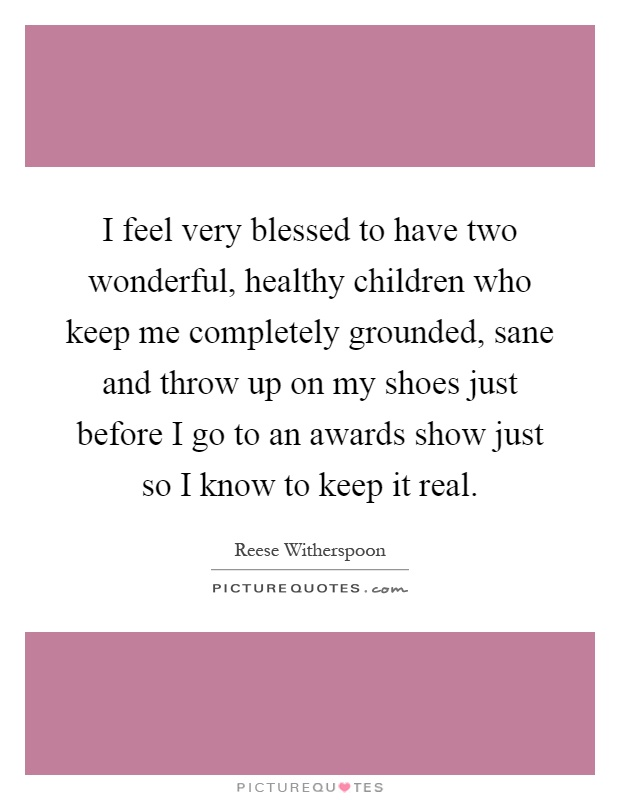 I feel very blessed to have two wonderful, healthy children who keep me completely grounded, sane and throw up on my shoes just before I go to an awards show just so I know to keep it real Picture Quote #1