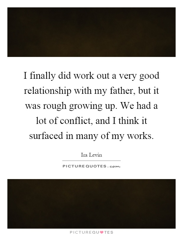 I finally did work out a very good relationship with my father, but it was rough growing up. We had a lot of conflict, and I think it surfaced in many of my works Picture Quote #1