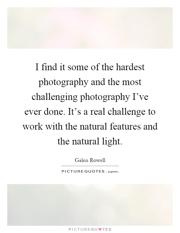I find it some of the hardest photography and the most challenging photography I've ever done. It's a real challenge to work with the natural features and the natural light Picture Quote #1
