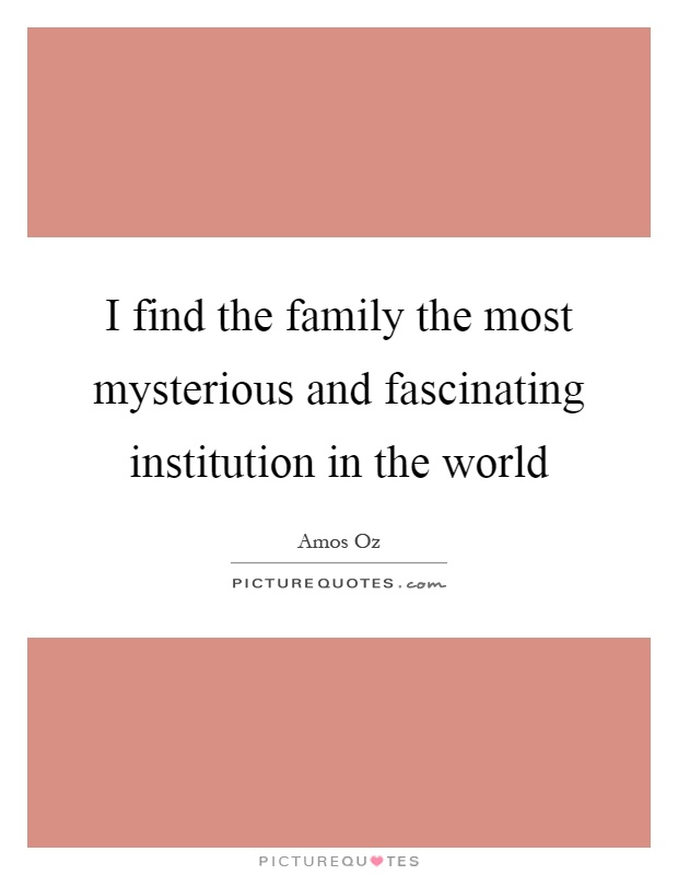 I find the family the most mysterious and fascinating institution in the world Picture Quote #1