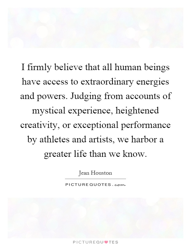 I firmly believe that all human beings have access to extraordinary energies and powers. Judging from accounts of mystical experience, heightened creativity, or exceptional performance by athletes and artists, we harbor a greater life than we know Picture Quote #1