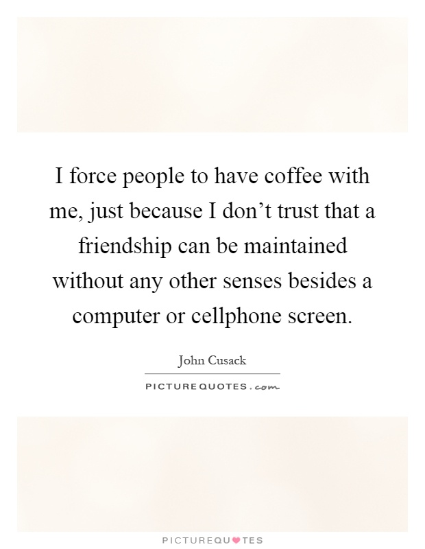 I force people to have coffee with me, just because I don't trust that a friendship can be maintained without any other senses besides a computer or cellphone screen Picture Quote #1