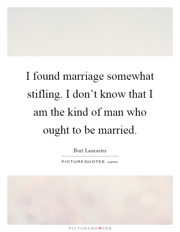 I found marriage somewhat stifling. I don't know that I am the kind of man who ought to be married Picture Quote #1